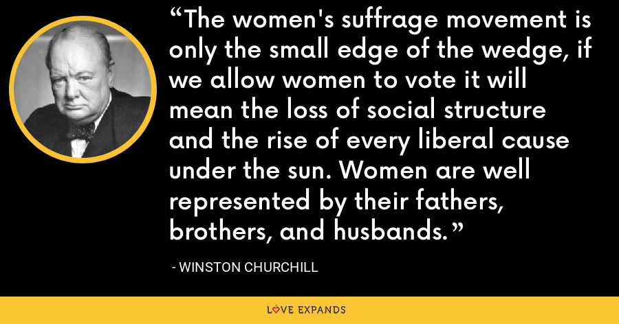 The women's suffrage movement is only the small edge of the wedge, if we allow women to vote it will mean the loss of social structure and the rise of every liberal cause under the sun. Women are well represented by their fathers, brothers, and husbands. - Winston Churchill