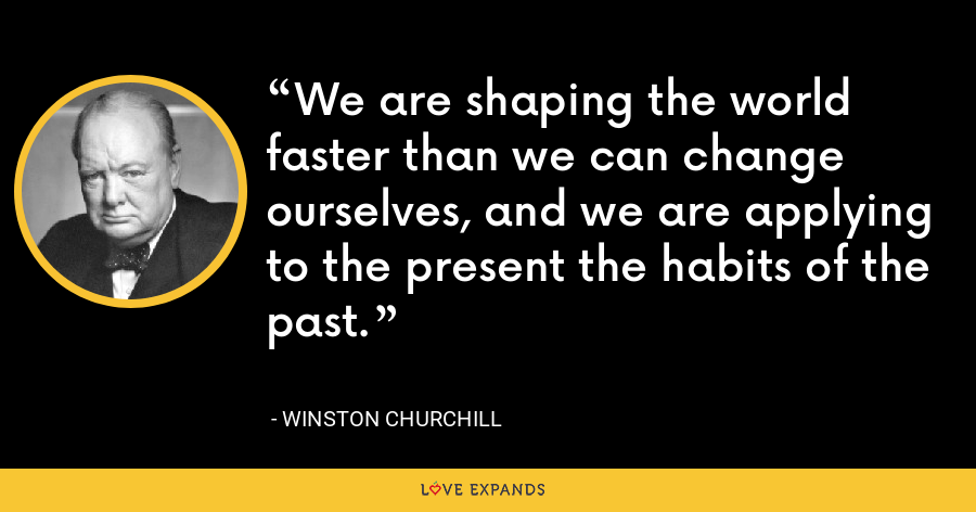 We are shaping the world faster than we can change ourselves, and we are applying to the present the habits of the past. - Winston Churchill