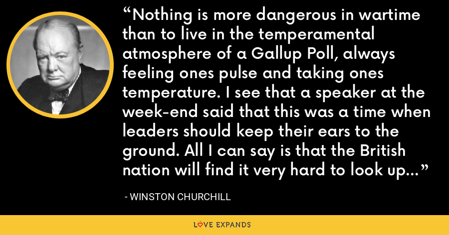 Nothing is more dangerous in wartime than to live in the temperamental atmosphere of a Gallup Poll, always feeling ones pulse and taking ones temperature. I see that a speaker at the week-end said that this was a time when leaders should keep their ears to the ground. All I can say is that the British nation will find it very hard to look up to leaders who are detected in that somewhat ungainly posture. - Winston Churchill