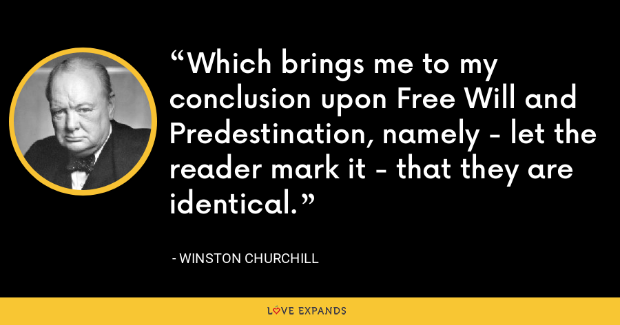 Which brings me to my conclusion upon Free Will and Predestination, namely - let the reader mark it - that they are identical. - Winston Churchill