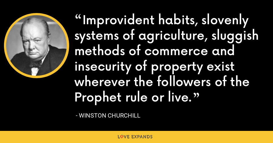 Improvident habits, slovenly systems of agriculture, sluggish methods of commerce and insecurity of property exist wherever the followers of the Prophet rule or live. - Winston Churchill