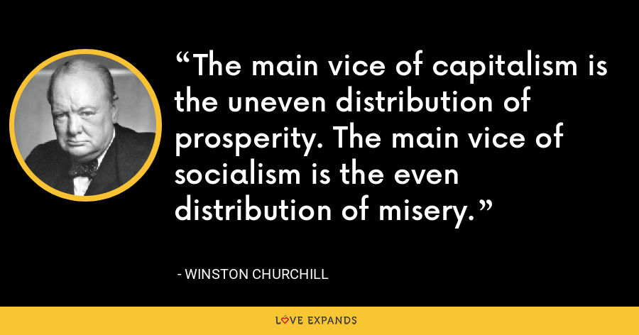The main vice of capitalism is the uneven distribution of prosperity. The main vice of socialism is the even distribution of misery. - Winston Churchill