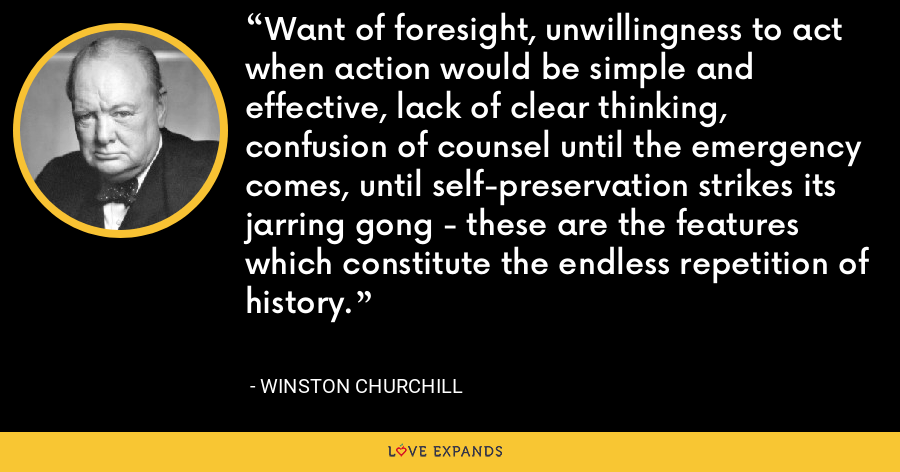 Want of foresight, unwillingness to act when action would be simple and effective, lack of clear thinking, confusion of counsel until the emergency comes, until self-preservation strikes its jarring gong - these are the features which constitute the endless repetition of history. - Winston Churchill