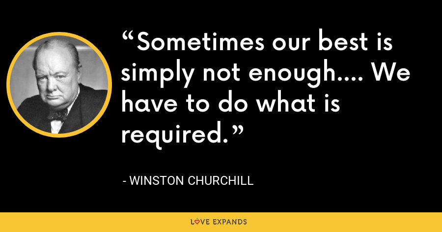 Sometimes our best is simply not enough.... We have to do what is required. - Winston Churchill