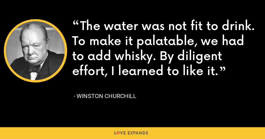 The water was not fit to drink. To make it palatable, we had to add whisky. By diligent effort, I learned to like it. - Winston Churchill