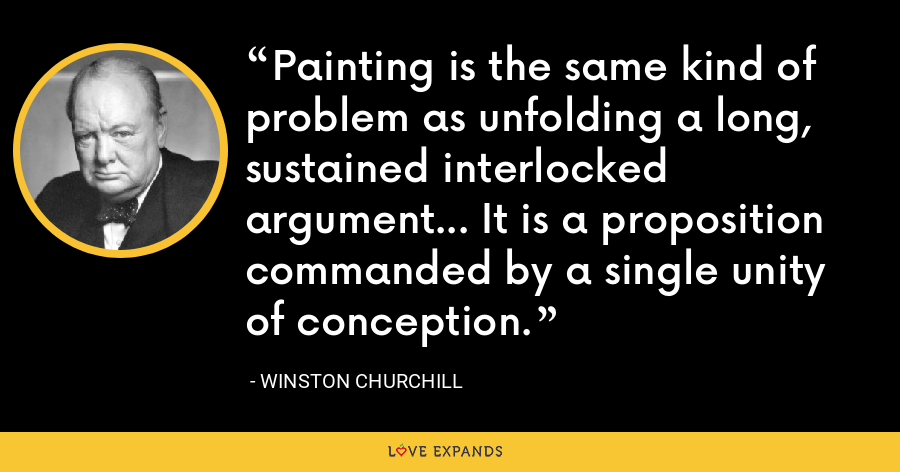 Painting is the same kind of problem as unfolding a long, sustained interlocked argument... It is a proposition commanded by a single unity of conception. - Winston Churchill