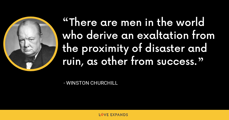 There are men in the world who derive an exaltation from the proximity of disaster and ruin, as other from success. - Winston Churchill