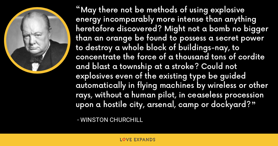 May there not be methods of using explosive energy incomparably more intense than anything heretofore discovered? Might not a bomb no bigger than an orange be found to possess a secret power to destroy a whole block of buildings-nay, to concentrate the force of a thousand tons of cordite and blast a township at a stroke? Could not explosives even of the existing type be guided automatically in flying machines by wireless or other rays, without a human pilot, in ceaseless procession upon a hostile city, arsenal, camp or dockyard? - Winston Churchill