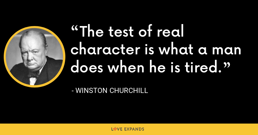 The test of real character is what a man does when he is tired. - Winston Churchill