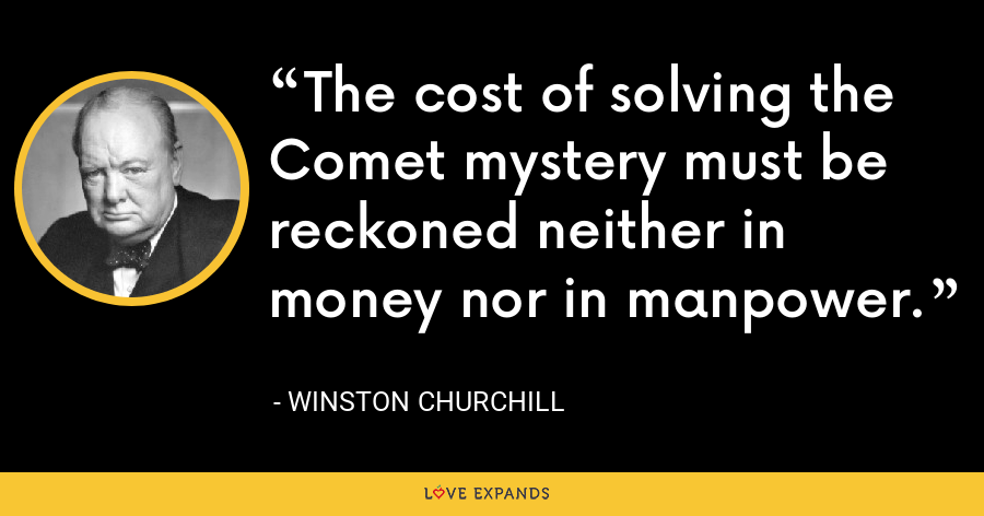 The cost of solving the Comet mystery must be reckoned neither in money nor in manpower. - Winston Churchill