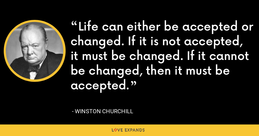 Life can either be accepted or changed. If it is not accepted, it must be changed. If it cannot be changed, then it must be accepted. - Winston Churchill