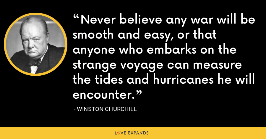 Never believe any war will be smooth and easy, or that anyone who embarks on the strange voyage can measure the tides and hurricanes he will encounter. - Winston Churchill