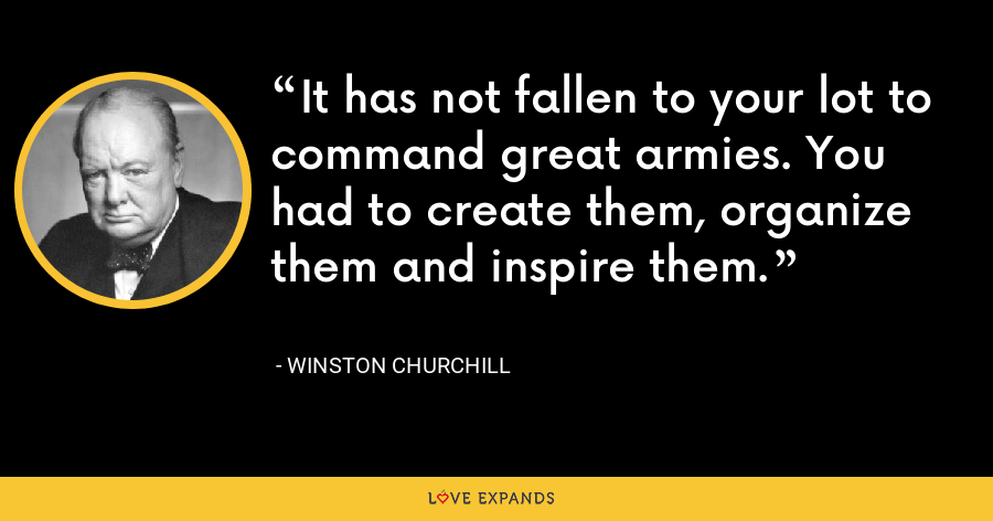 It has not fallen to your lot to command great armies. You had to create them, organize them and inspire them. - Winston Churchill