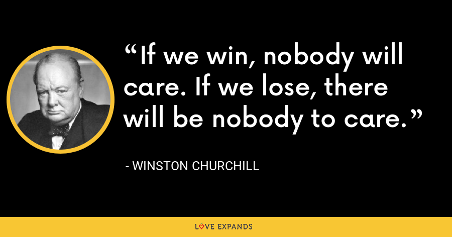 If we win, nobody will care. If we lose, there will be nobody to care. - Winston Churchill