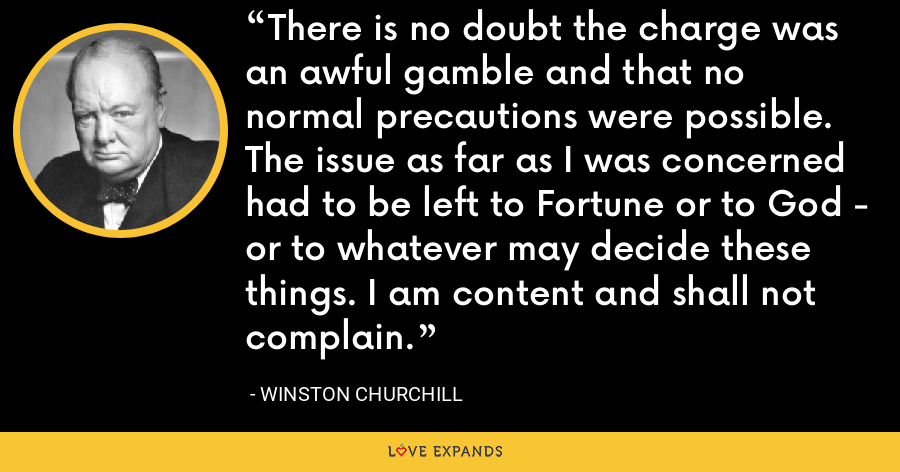 There is no doubt the charge was an awful gamble and that no normal precautions were possible. The issue as far as I was concerned had to be left to Fortune or to God - or to whatever may decide these things. I am content and shall not complain. - Winston Churchill