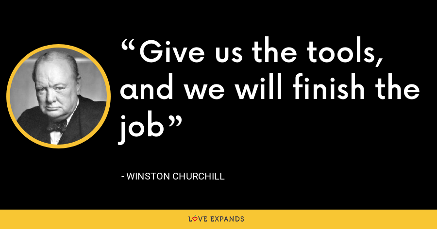 Give us the tools, and we will finish the job - Winston Churchill