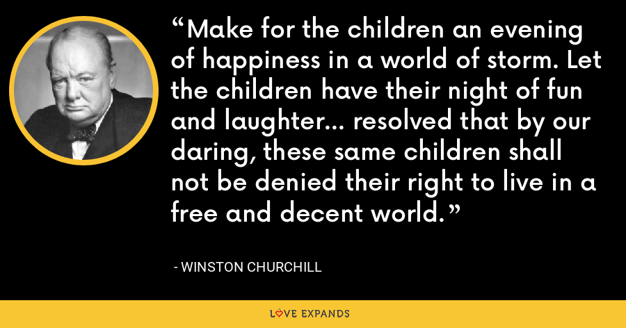Make for the children an evening of happiness in a world of storm. Let the children have their night of fun and laughter... resolved that by our daring, these same children shall not be denied their right to live in a free and decent world. - Winston Churchill