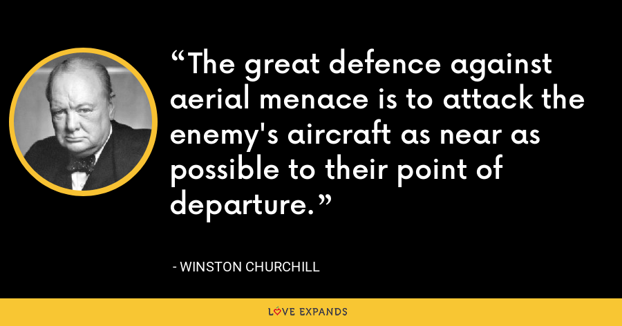The great defence against aerial menace is to attack the enemy's aircraft as near as possible to their point of departure. - Winston Churchill