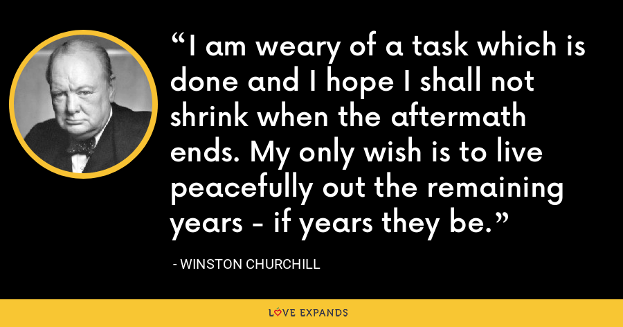 I am weary of a task which is done and I hope I shall not shrink when the aftermath ends. My only wish is to live peacefully out the remaining years - if years they be. - Winston Churchill