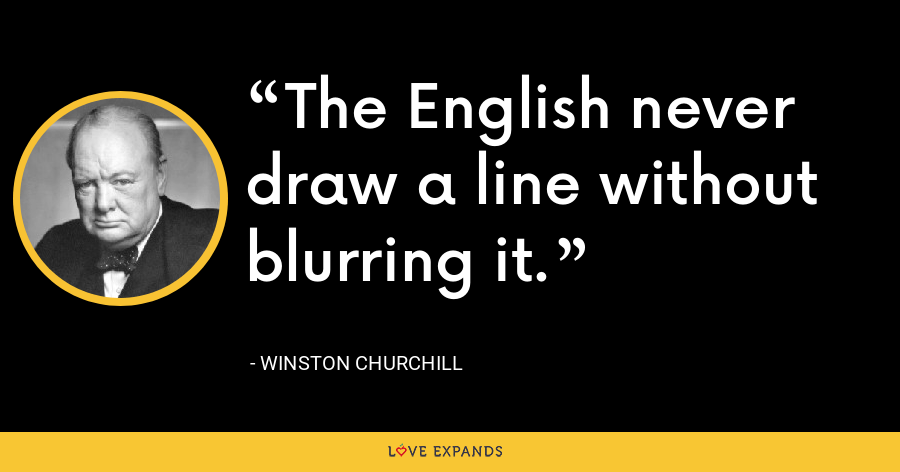 The English never draw a line without blurring it. - Winston Churchill