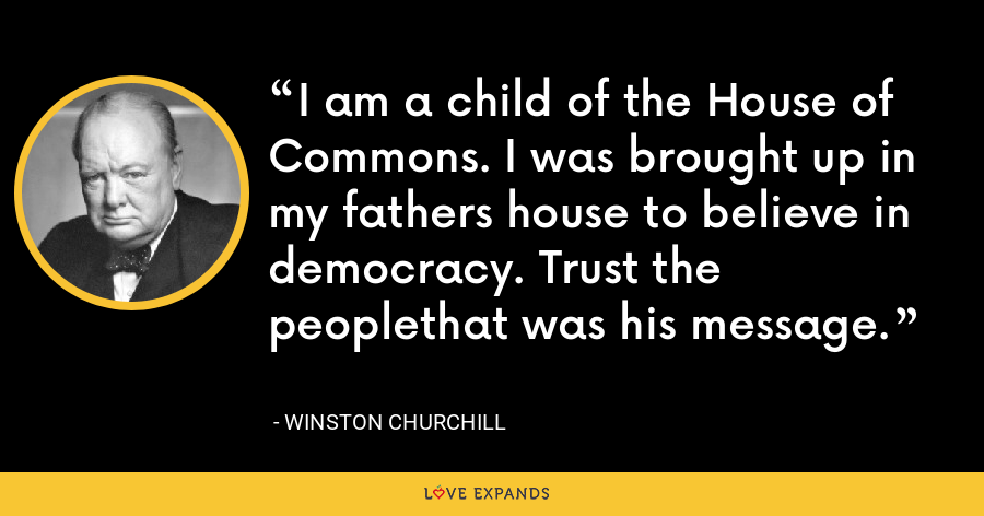I am a child of the House of Commons. I was brought up in my fathers house to believe in democracy. Trust the peoplethat was his message. - Winston Churchill