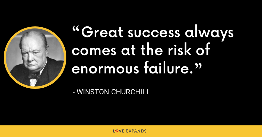 Great success always comes at the risk of enormous failure. - Winston Churchill
