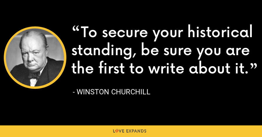 To secure your historical standing, be sure you are the first to write about it. - Winston Churchill