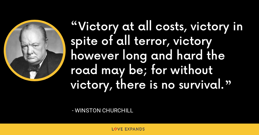 Victory at all costs, victory in spite of all terror, victory however long and hard the road may be; for without victory, there is no survival. - Winston Churchill