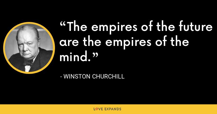 The empires of the future are the empires of the mind. - Winston Churchill