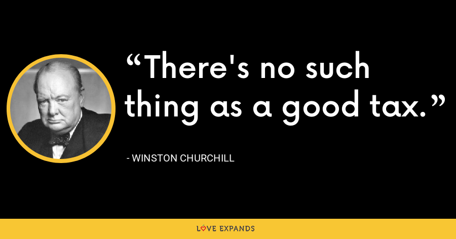 There's no such thing as a good tax. - Winston Churchill