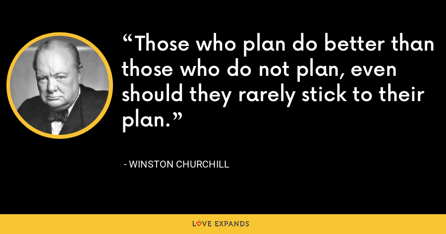 Those who plan do better than those who do not plan, even should they rarely stick to their plan. - Winston Churchill