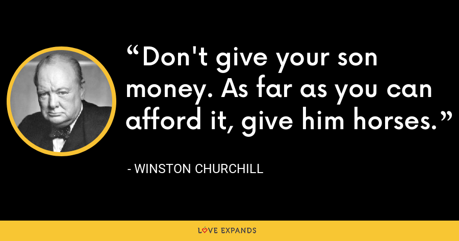 Don't give your son money. As far as you can afford it, give him horses. - Winston Churchill