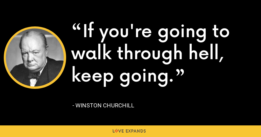 If you're going to walk through hell, keep going. - Winston Churchill