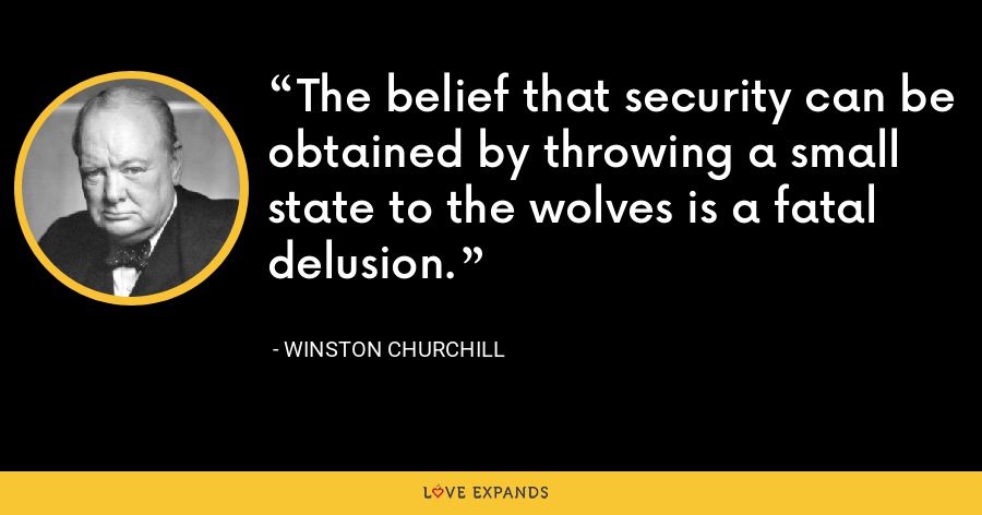 The belief that security can be obtained by throwing a small state to the wolves is a fatal delusion. - Winston Churchill