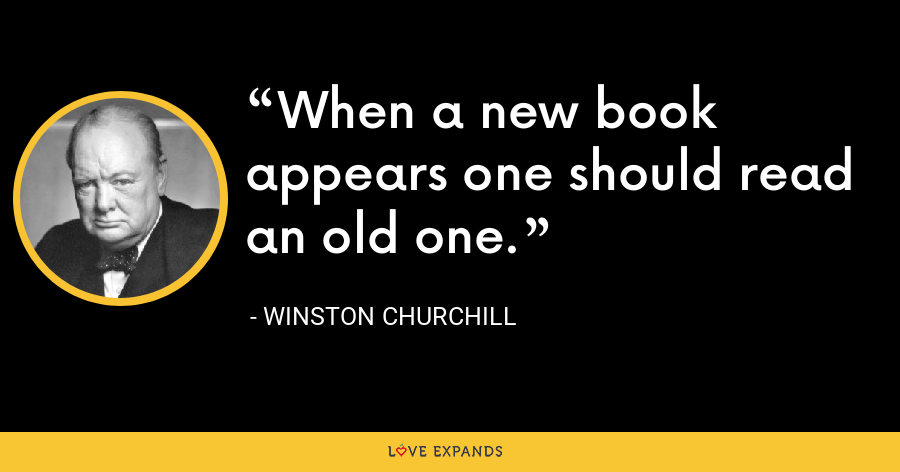 When a new book appears one should read an old one. - Winston Churchill