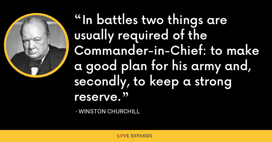 In battles two things are usually required of the Commander-in-Chief: to make a good plan for his army and, secondly, to keep a strong reserve. - Winston Churchill