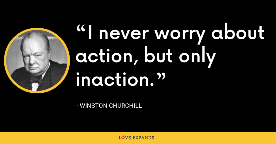 I never worry about action, but only inaction. - Winston Churchill