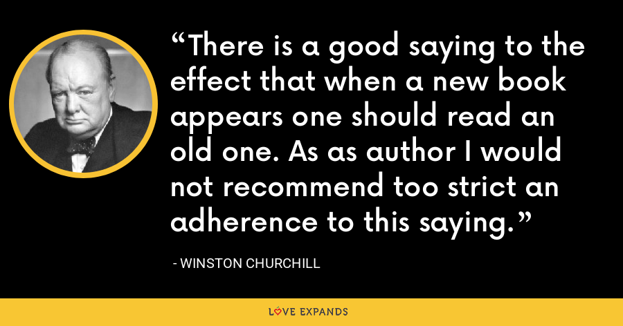 There is a good saying to the effect that when a new book appears one should read an old one. As as author I would not recommend too strict an adherence to this saying. - Winston Churchill