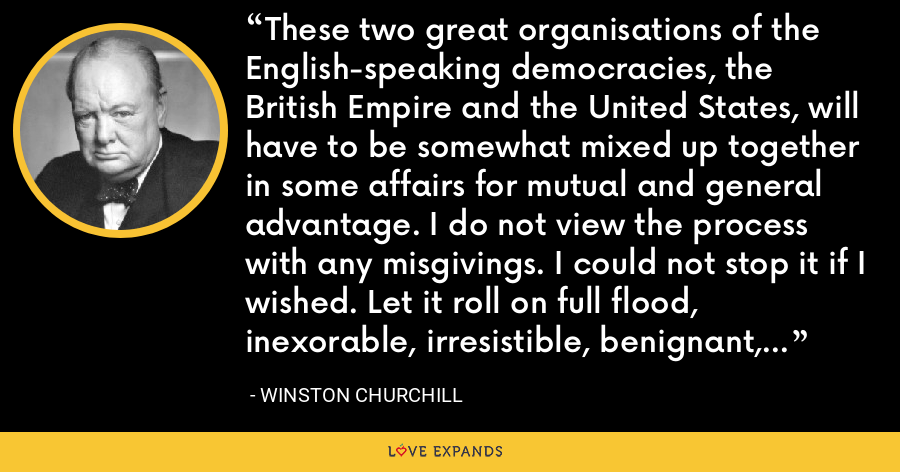 These two great organisations of the English-speaking democracies, the British Empire and the United States, will have to be somewhat mixed up together in some affairs for mutual and general advantage. I do not view the process with any misgivings. I could not stop it if I wished. Let it roll on full flood, inexorable, irresistible, benignant, to broader lands, and better days. - Winston Churchill