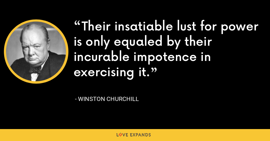 Their insatiable lust for power is only equaled by their incurable impotence in exercising it. - Winston Churchill