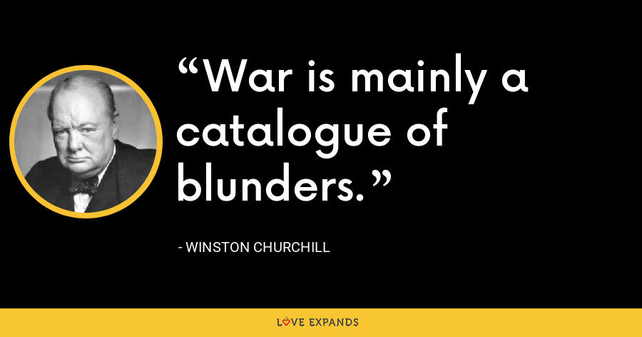 War is mainly a catalogue of blunders. - Winston Churchill