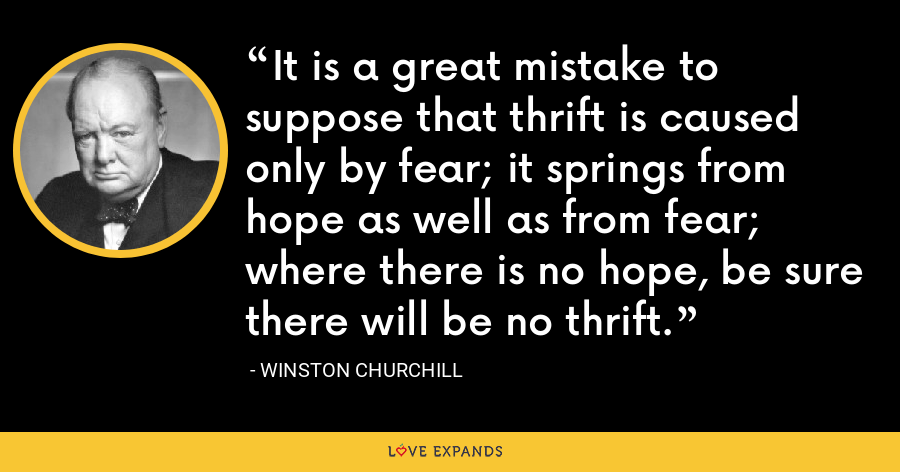 It is a great mistake to suppose that thrift is caused only by fear; it springs from hope as well as from fear; where there is no hope, be sure there will be no thrift. - Winston Churchill