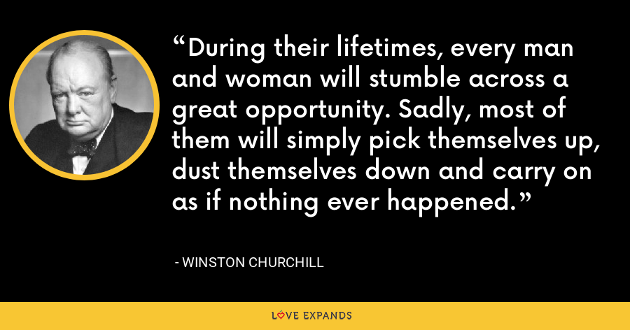 During their lifetimes, every man and woman will stumble across a great opportunity. Sadly, most of them will simply pick themselves up, dust themselves down and carry on as if nothing ever happened. - Winston Churchill