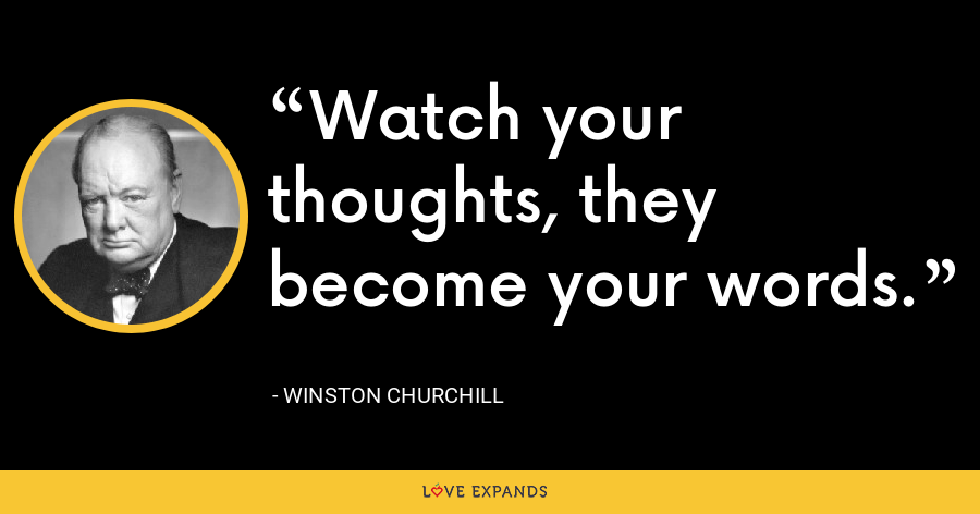 Watch your thoughts, they become your words. - Winston Churchill
