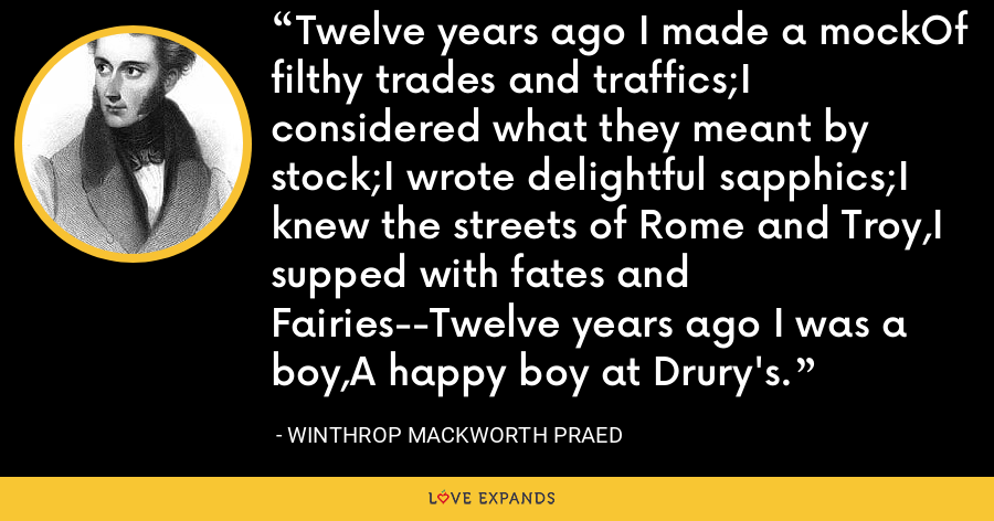 Twelve years ago I made a mockOf filthy trades and traffics;I considered what they meant by stock;I wrote delightful sapphics;I knew the streets of Rome and Troy,I supped with fates and Fairies--Twelve years ago I was a boy,A happy boy at Drury's. - Winthrop Mackworth Praed