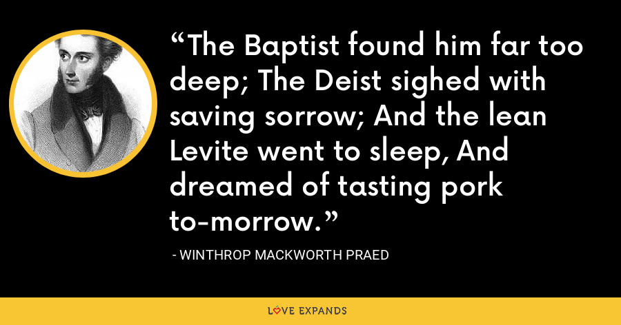 The Baptist found him far too deep; The Deist sighed with saving sorrow; And the lean Levite went to sleep, And dreamed of tasting pork to-morrow. - Winthrop Mackworth Praed