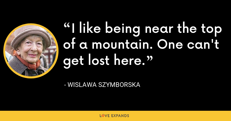 I like being near the top of a mountain. One can't get lost here. - Wislawa Szymborska