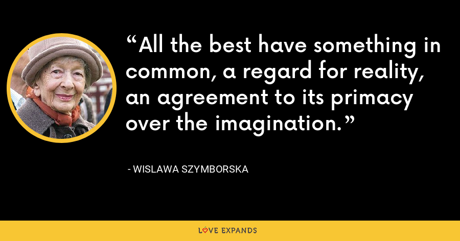 All the best have something in common, a regard for reality, an agreement to its primacy over the imagination. - Wislawa Szymborska
