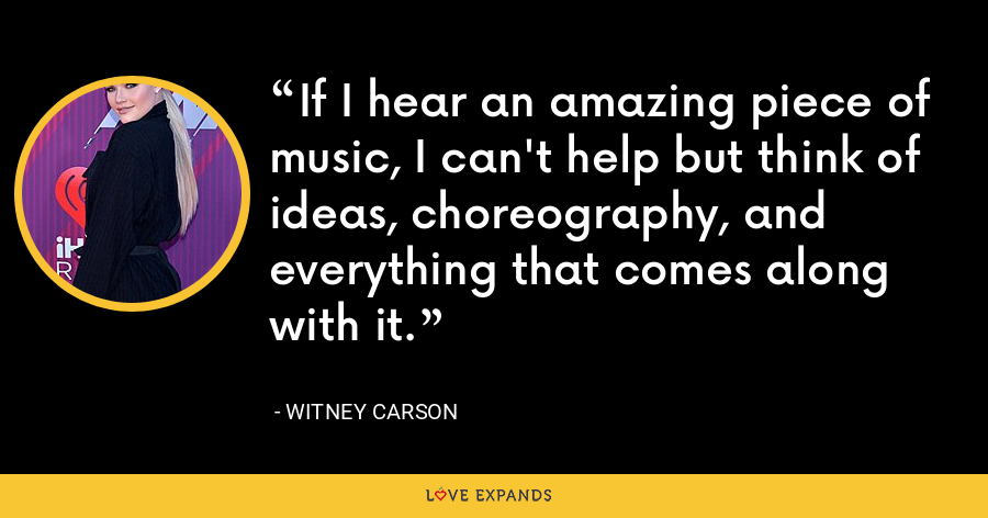 If I hear an amazing piece of music, I can't help but think of ideas, choreography, and everything that comes along with it. - Witney Carson