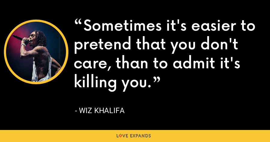 Sometimes it's easier to pretend that you don't care, than to admit it's killing you. - Wiz Khalifa